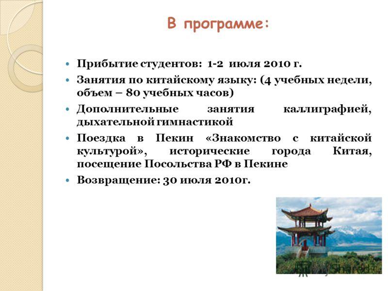 В программе: Прибытие студентов: 1-2 июля 2010 г. Занятия по китайскому языку: (4 учебных недели, объем – 80 учебных часов) Дополнительные занятия каллиграфией, дыхательной гимнастикой Поездка в Пекин «Знакомство с китайской культурой», исторические