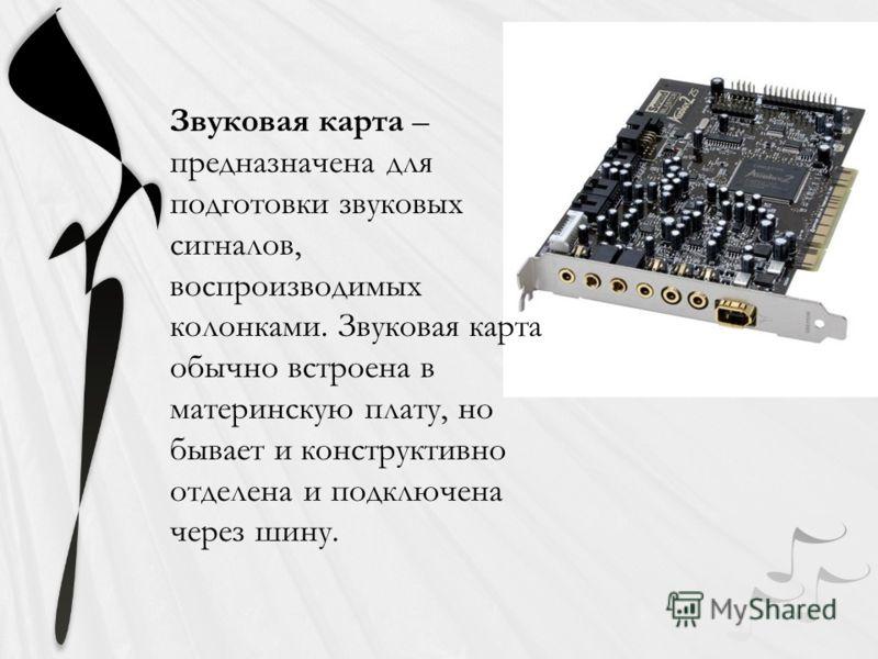 Звуковая карта – предназначена для подготовки звуковых сигналов, воспроизводимых колонками. Звуковая карта обычно встроена в материнскую плату, но бывает и конструктивно отделена и подключена через шину.