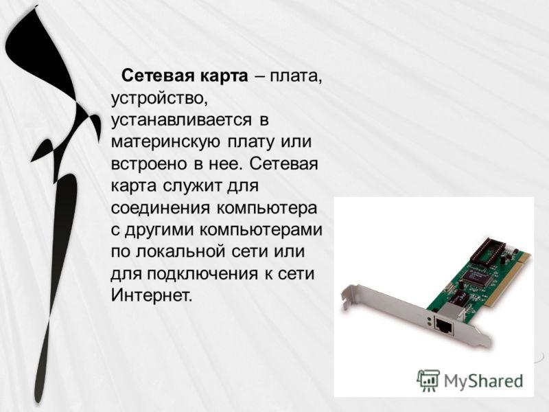 Сетевая карта – плата, устройство, устанавливается в материнскую плату или встроено в нее. Сетевая карта служит для соединения компьютера с другими компьютерами по локальной сети или для подключения к сети Интернет.