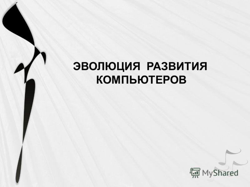 ЭВОЛЮЦИЯ РАЗВИТИЯ КОМПЬЮТЕРОВ