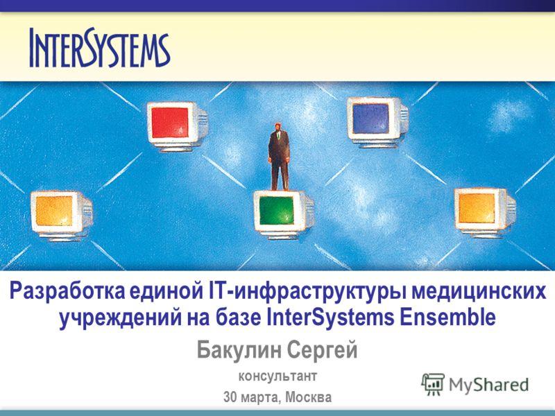Разработка единой IT-инфраструктуры медицинских учреждений на базе InterSystems Ensemble Бакулин Сергей консультант 30 марта, Москва