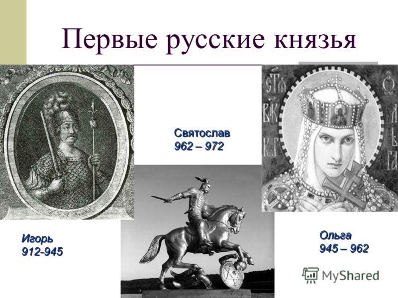 Первые русские князья Игорь912-945 Ольга 945 – 962 Святослав 962 – 972