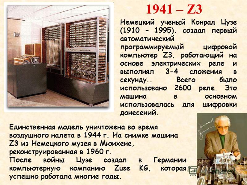 1941 – Z3 Единственная модель уничтожена во время воздушного налета в 1944 г. На снимке машина Z3 из Немецкого музея в Мюнхене, реконструированная в 1960 г. После войны Цузе создал в Германии компьютерную компанию Zuse KG, которая успешно работала мн