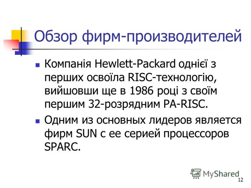 12 Обзор фирм-производителей Компанія Неwlеtt-Рackard однієї з перших освоїла RISC-технологію, вийшовши ще в 1986 році з своїм першим 32-розрядним РA-RISC. Одним из основных лидеров является фирм SUN с ее серией процессоров SPARC.