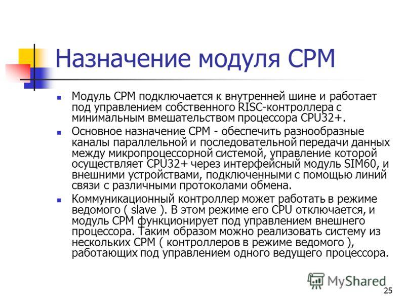 25 Назначение модуля CPM Модуль CPM подключается к внутренней шине и работает под управлением собственного RISC-контроллера с минимальным вмешательством процессора CPU32+. Основное назначение CPM - обеспечить разнообразные каналы параллельной и после