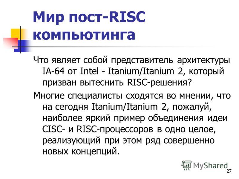 27 Мир пост-RISC компьютинга Что являет собой представитель архитектуры IA-64 от Intel - Itanium/Itanium 2, который призван вытеснить RISC-решения? Многие специалисты сходятся во мнении, что на сегодня Itanium/Itanium 2, пожалуй, наиболее яркий приме