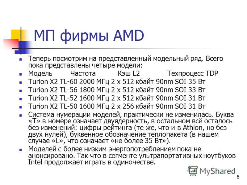 6 Теперь посмотрим на представленный модельный ряд. Всего пока представлены четыре модели: Модель Частота Кэш L2 Техпроцесс TDP Turion X2 TL-60 2000 МГц 2 x 512 кбайт 90nm SOI 35 Вт Turion X2 TL-56 1800 МГц 2 x 512 кбайт 90nm SOI 33 Вт Turion X2 TL-5
