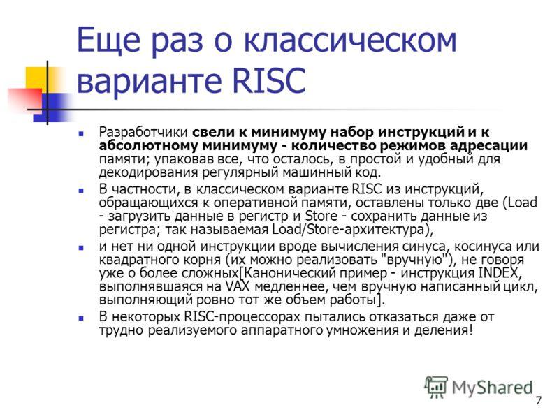 7 Еще раз о классическом варианте RISC Разработчики свели к минимуму набор инструкций и к абсолютному минимуму - количество режимов адресации памяти; упаковав все, что осталось, в простой и удобный для декодирования регулярный машинный код. В частнос