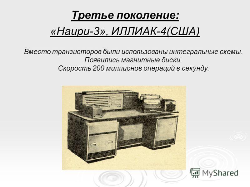 Третье поколение: «Наири-3», ИЛЛИАК-4(США) Вместо транзисторов были использованы интегральные схемы. Появились магнитные диски. Скорость 200 миллионов операций в секунду.