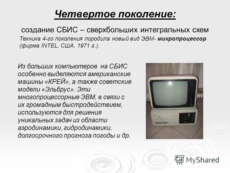 Четвертое поколение: создание СБИС – сверхбольших интегральных схем Из больших компьютеров на СБИС особенно выделяются американские машины «КРЕЙ», а также советские модели «Эльбрус». Эти многопроцессорные ЭВМ, в связи с их громадным быстродействием,