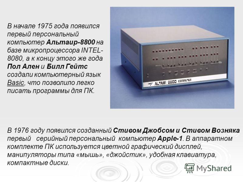 В начале 1975 года появился первый персональный компьютер Альтаир-8800 на базе микропроцессора INTEL- 8080, а к концу этого же года Пол Ален и Билл Гейтс создали компьютерный язык Basic, что позволило легко писать программы для ПК. В 1976 году появил