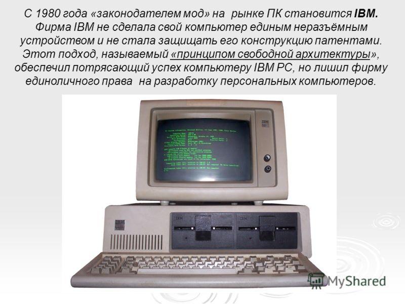С 1980 года «законодателем мод» на рынке ПК становится IBM. Фирма IBM не сделала свой компьютер единым неразъёмным устройством и не стала защищать его конструкцию патентами. Этот подход, называемый «принципом свободной архитектуры», обеспечил потряса