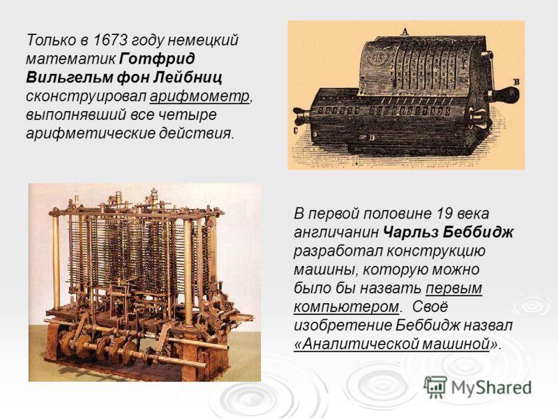 Только в 1673 году немецкий математик Готфрид Вильгельм фон Лейбниц сконструировал арифмометр, выполнявший все четыре арифметические действия. В первой половине 19 века англичанин Чарльз Беббидж разработал конструкцию машины, которую можно было бы на