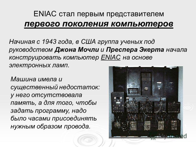ENIAC стал первым представителем первого поколения компьютеров Машина имела и существенный недостаток: у него отсутствовала память, а для того, чтобы задать программу, надо было часами присоединять нужным образом провода. Начиная с 1943 года, в США г