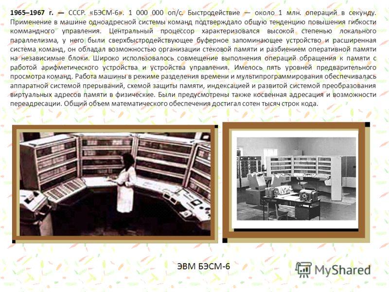 1965–1967 г. СССР. «БЭСМ-6». 1 000 000 оп/с. Быстродействие около 1 млн. операций в секунду. Применение в машине одноадресной системы команд подтверждало общую тенденцию повышения гибкости коммандного управления. Центральный процессор характеризовалс