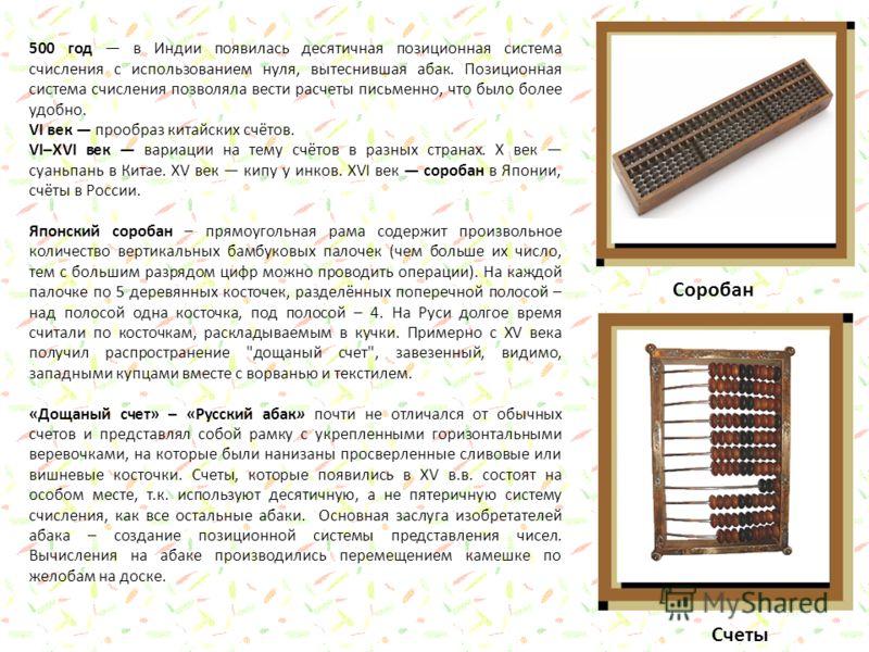500 год в Индии появилась десятичная позиционная система счисления с использованием нуля, вытеснившая абак. Позиционная система счисления позволяла вести расчеты письменно, что было более удобно. VI век прообраз китайских счётов. VI–XVI век вариации