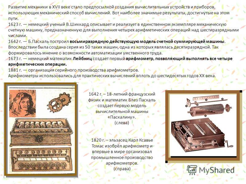 Развитие механики в XVII веке стало предпосылкой создания вычислительных устройств и приборов, использующих механический способ вычислений. Вот наиболее значимые результаты, достигнутые на этом пути. 1623 г. немецкий ученый В.Шиккард описывает и реал