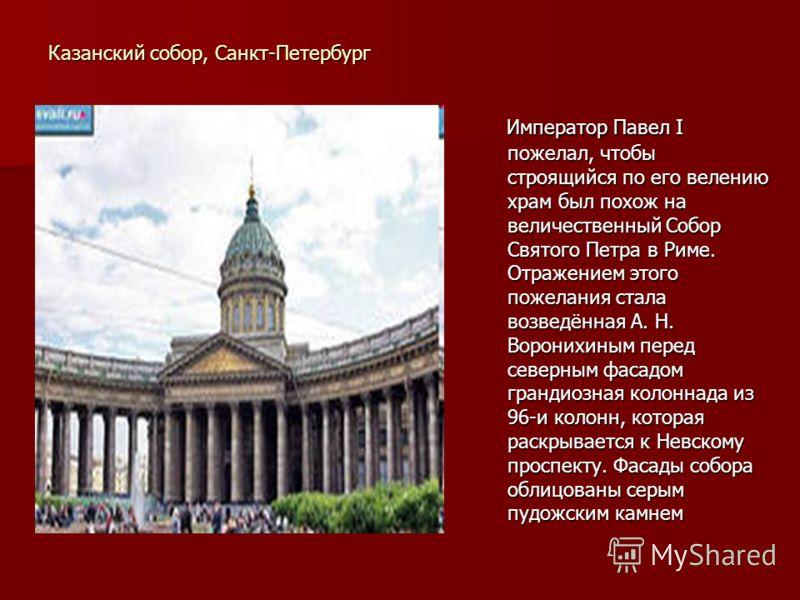 Казанский собор, Санкт-Петербург Император Павел I пожелал, чтобы строящийся по его велению храм был похож на величественный Собор Святого Петра в Риме. Отражением этого пожелания стала возведённая А. Н. Воронихиным перед северным фасадом грандиозная