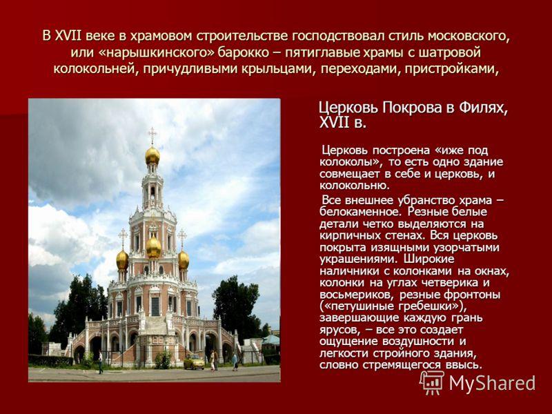 В XVII веке в храмовом строительстве господствовал стиль московского, или «нарышкинского» барокко – пятиглавые храмы с шатровой колокольней, причудливыми крыльцами, переходами, пристройками, Церковь Покрова в Филях, XVII в. Церковь Покрова в Филях, X