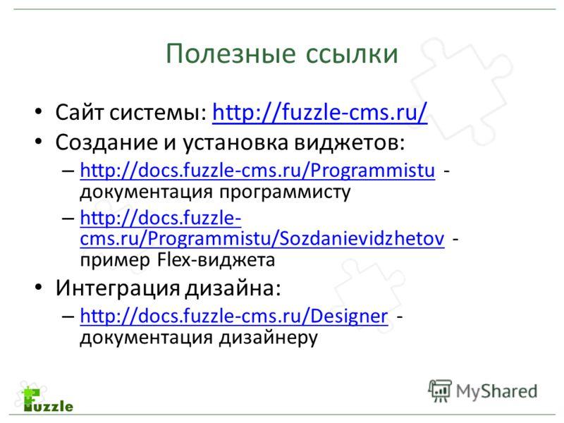 Полезные ссылки Сайт системы: http://fuzzle-cms.ru/http://fuzzle-cms.ru/ Создание и установка виджетов: – http://docs.fuzzle-cms.ru/Programmistu - документация программисту http://docs.fuzzle-cms.ru/Programmistu – http://docs.fuzzle- cms.ru/Programmi