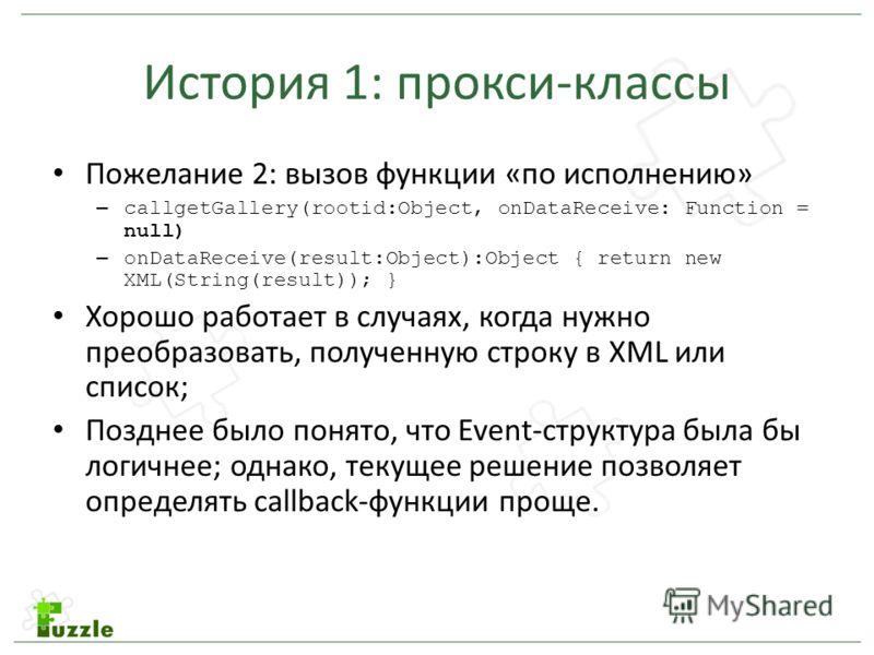 История 1: прокси-классы Пожелание 2: вызов функции «по исполнению» – callgetGallery(rootid:Object, onDataReceive: Function = null) – onDataReceive(result:Object):Object { return new XML(String(result)); } Хорошо работает в случаях, когда нужно преоб