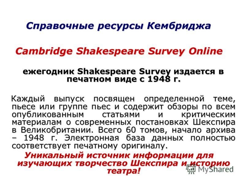 Справочные ресурсы Кембриджа Cambridge Shakespeare Survey Online ежегодник Shakespeare Survey издается в печатном виде с 1948 г. ежегодник Shakespeare Survey издается в печатном виде с 1948 г. Каждый выпуск посвящен определенной теме, пьесе или групп