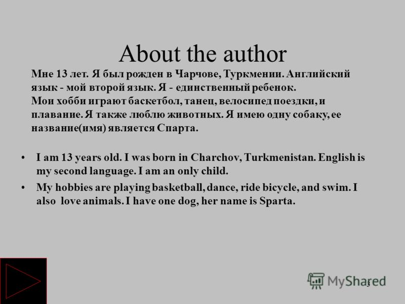 3 About the author I am 13 years old. I was born in Charchov, Turkmenistan. English is my second language. I am an only child. My hobbies are playing basketball, dance, ride bicycle, and swim. I also love animals. I have one dog, her name is Sparta.