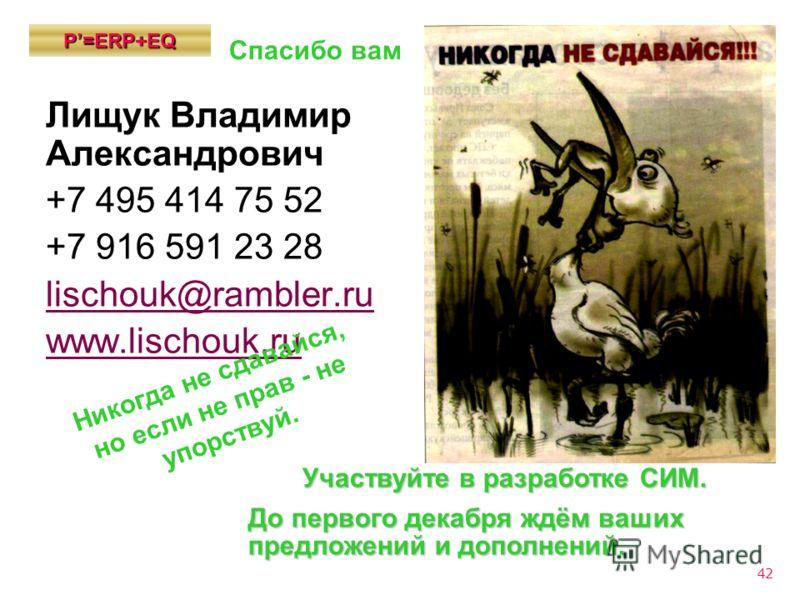 42 Р=ЕRP+EQ Лищук Владимир Александрович +7 495 414 75 52 +7 916 591 23 28 lischouk@rambler.ru www.lischouk.ru Участвуйте в разработке СИМ. До первого декабря ждём ваших предложений и дополнений. Никогда не сдавайся, но если не прав - не упорствуй. С