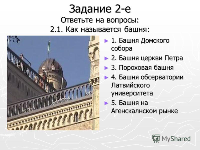 Задание 2-е Ответьте на вопросы: 2.1. Как называется башня: 1. Башня Домского собора 2. Башня церкви Петра 3. Пороховая башня 4. Башня обсерватории Латвийского университета 5. Башня на Агенскалнском рынке