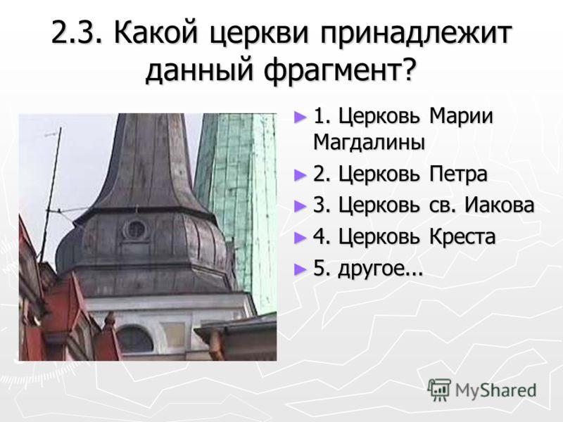 2.3. Какой церкви принадлежит данный фрагмент? 1. Церковь Марии Магдалины 2. Церковь Петра 3. Церковь св. Иакова 4. Церковь Креста 5. другое...