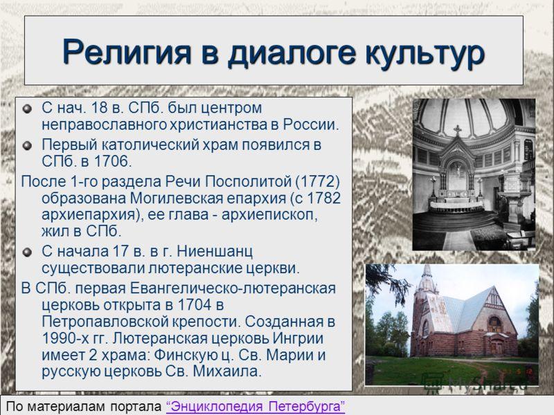 Религия в диалоге культур С нач. 18 в. СПб. был центром неправославного христианства в России. Первый католический храм появился в СПб. в 1706. После 1-го раздела Речи Посполитой (1772) образована Могилевская епархия (с 1782 архиепархия), ее глава -