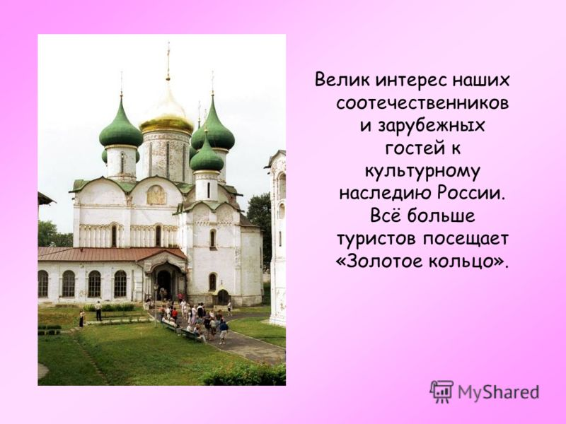 Велик интерес наших соотечественников и зарубежных гостей к культурному наследию России. Всё больше туристов посещает «Золотое кольцо».