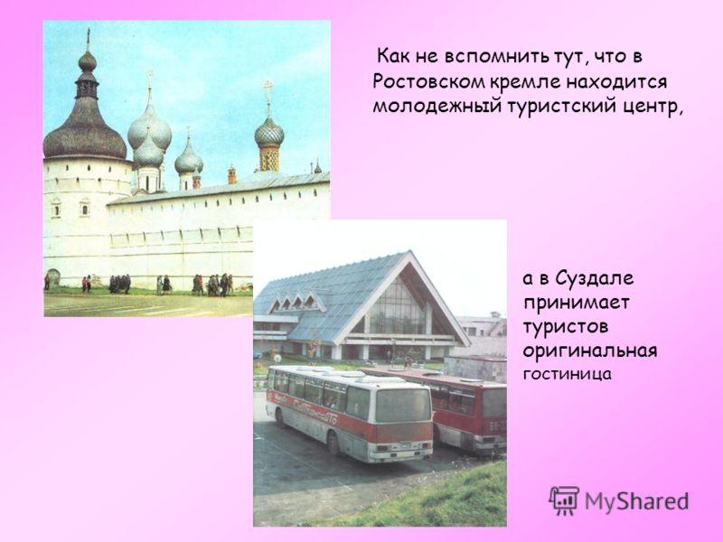 Как не вспомнить тут, что в Ростовском кремле находится молодежный туристский центр, а в Суздале принимает туристов оригинальная гостиница