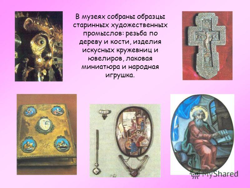 В музеях собраны образцы старинных художественных промыслов: резьба по дереву и кости, изделия искусных кружевниц и ювелиров, лаковая миниатюра и народная игрушка.