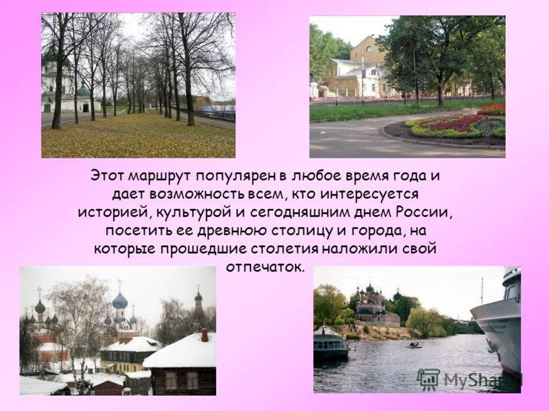 Этот маршрут популярен в любое время года и дает возможность всем, кто интересуется историей, культурой и сегодняшним днем России, посетить ее древнюю столицу и города, на которые прошедшие столетия наложили свой отпечаток.