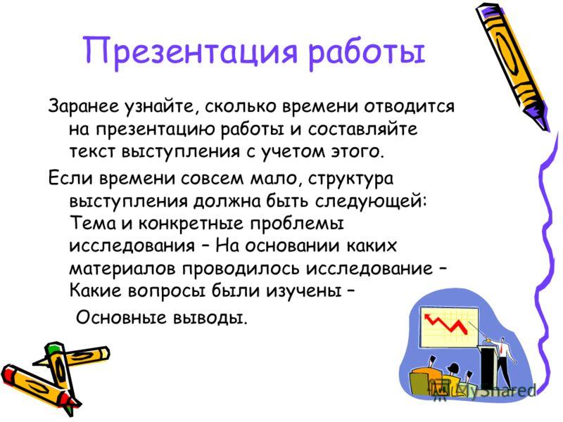 Презентация работы Заранее узнайте, сколько времени отводится на презентацию работы и составляйте текст выступления с учетом этого. Если времени совсем мало, структура выступления должна быть следующей: Тема и конкретные проблемы исследования – На ос