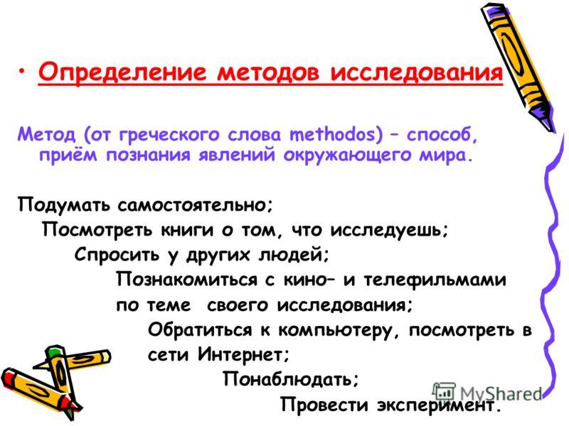 Определение методов исследования Метод (от греческого слова methodos) – способ, приём познания явлений окружающего мира. Подумать самостоятельно; Посмотреть книги о том, что исследуешь; Спросить у других людей; Познакомиться с кино– и телефильмами по