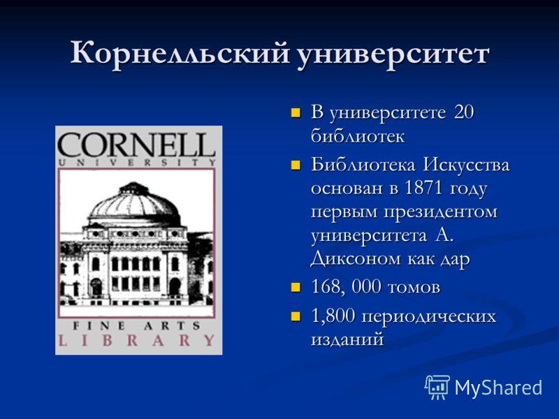 Корнелльский университет В университете 20 библиотек Библиотека Искусства основан в 1871 году первым президентом университета А. Диксоном как дар 168, 000 томов 1,800 периодических изданий