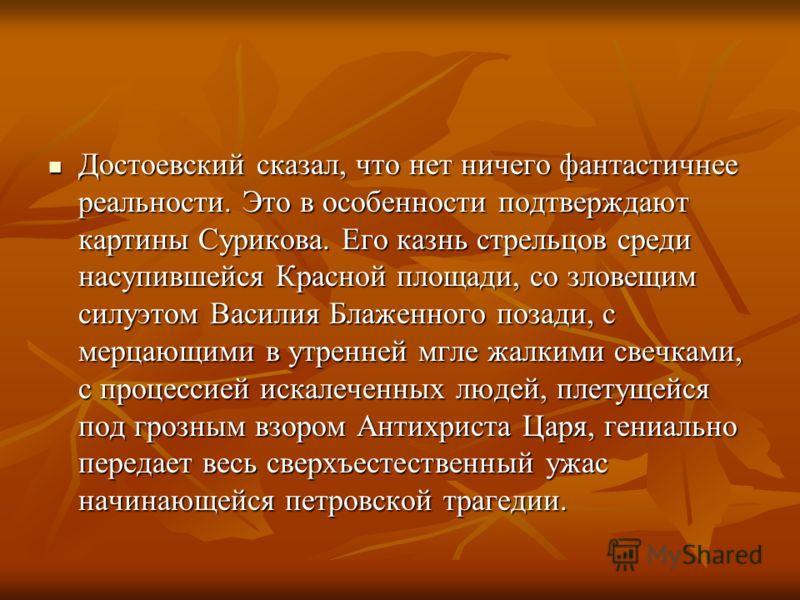 Достоевский сказал, что нет ничего фантастичнее реальности. Это в особенности подтверждают картины Сурикова. Его казнь стрельцов среди насупившейся Красной площади, со зловещим силуэтом Василия Блаженного позади, с мерцающими в утренней мгле жалкими