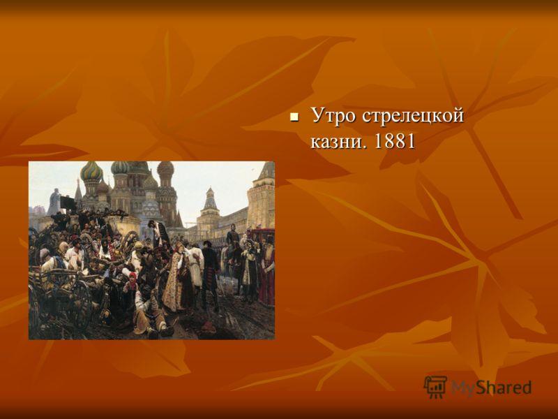 Утро стрелецкой казни. 1881 Утро стрелецкой казни. 1881