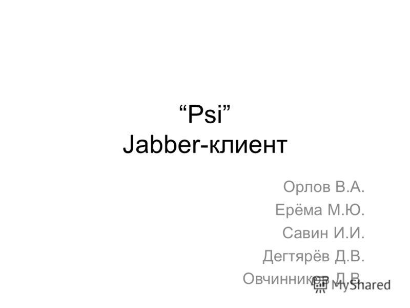 Psi Jabber-клиент Орлов В.А. Ерёма М.Ю. Савин И.И. Дегтярёв Д.В. Овчинников Д.В.