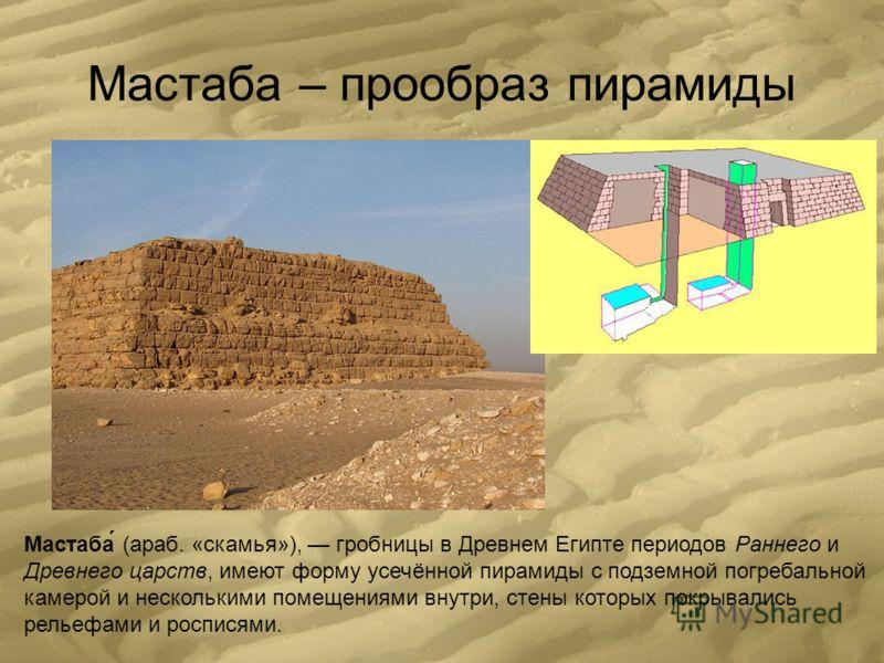 Мастаба – прообраз пирамиды Мастаба́ (араб. «скамья»), гробницы в Древнем Египте периодов Раннего и Древнего царств, имеют форму усечённой пирамиды с подземной погребальной камерой и несколькими помещениями внутри, стены которых покрывались рельефами