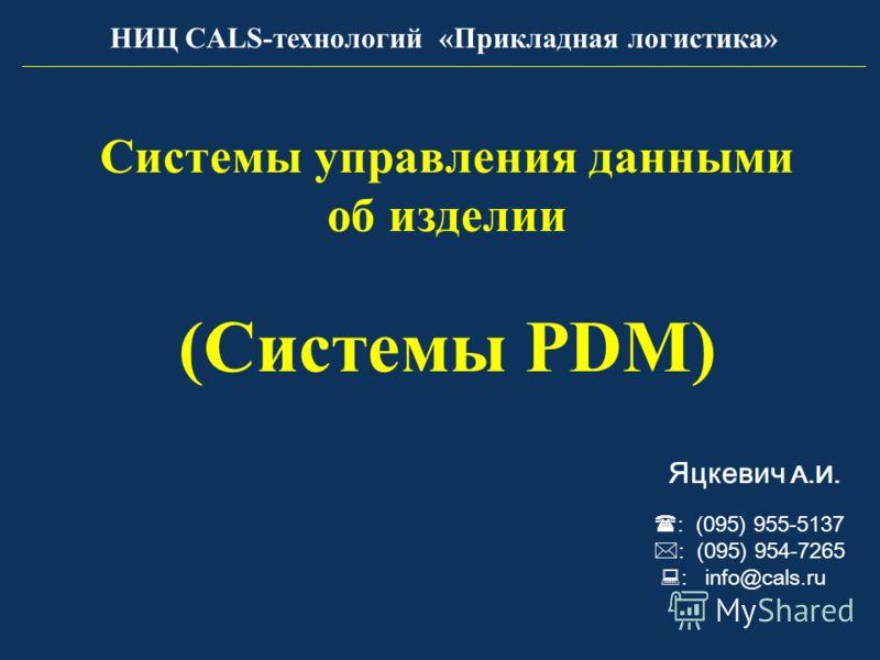 Системы управления данными об изделии (Системы PDM) : (095) 955-5137 : (095) 954-7265 : info@cals.ru Яцкевич А.И. НИЦ CALS-технологий «Прикладная логистика»
