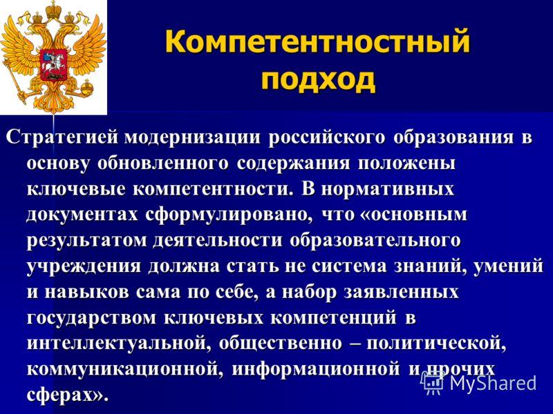 Компетентностный подход Стратегией модернизации российского образования в основу обновленного содержания положены ключевые компетентности. В нормативных документах сформулировано, что «основным результатом деятельности образовательного учреждения дол