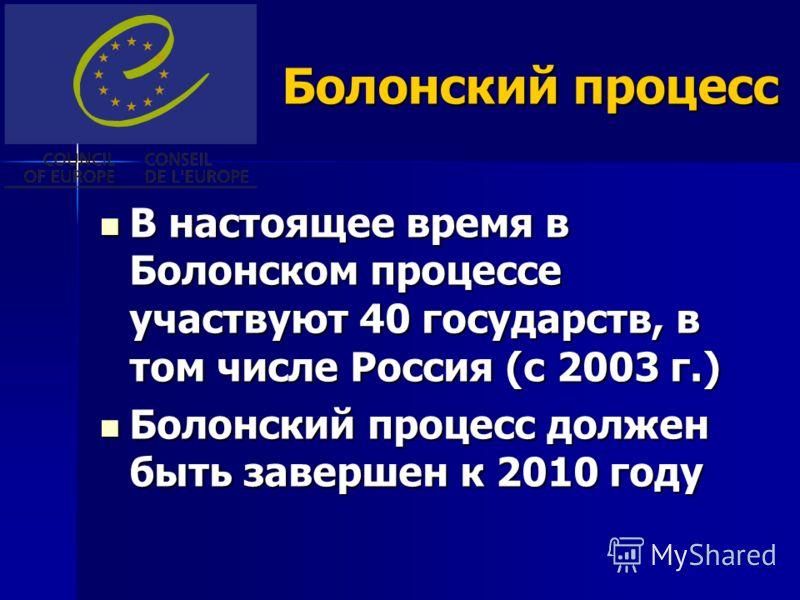 Болонский процесс В настоящее время в Болонском процессе участвуют 40 государств, в том числе Россия (с 2003 г.) В настоящее время в Болонском процессе участвуют 40 государств, в том числе Россия (с 2003 г.) Болонский процесс должен быть завершен к 2