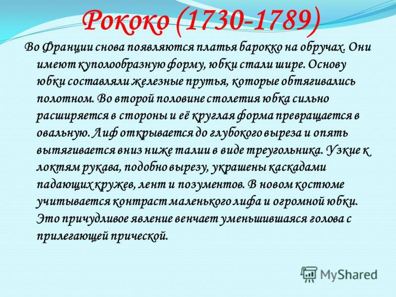 Рококо (1730-1789) Во Франции снова появляются платья барокко на обручах. Они имеют куполообразную форму, юбки стали шире. Основу юбки составляли железные прутья, которые обтягивались полотном. Во второй половине столетия юбка сильно расширяется в ст