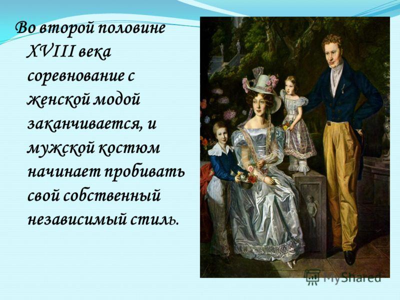 Во второй половине XVIII века соревнование с женской модой заканчивается, и мужской костюм начинает пробивать свой собственный независимый стиль.