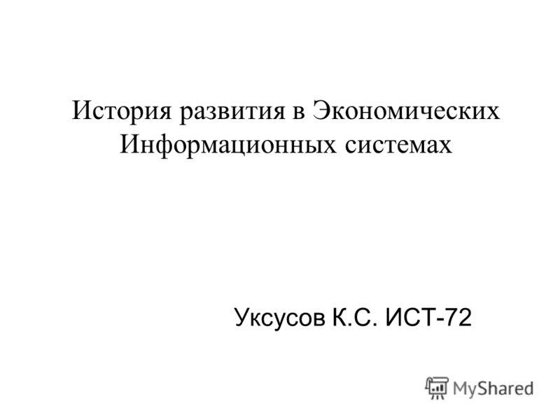 История развития в Экономических Информационных системах Уксусов К.С. ИСТ-72