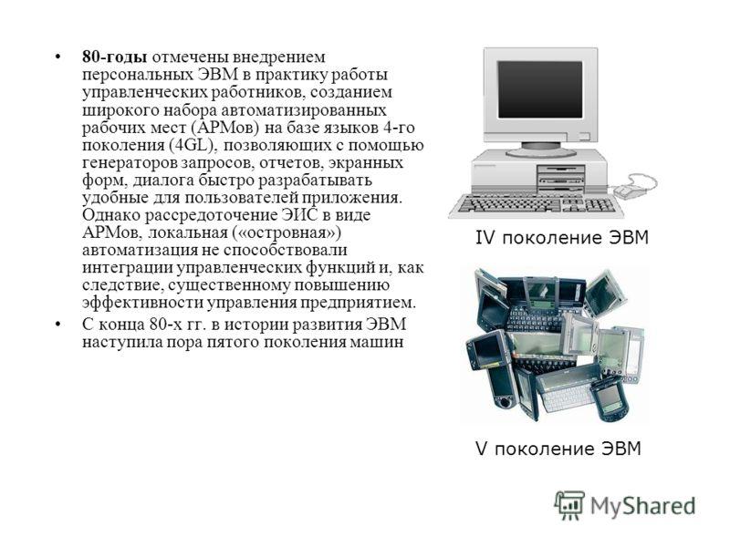 80-годы отмечены внедрением персональных ЭВМ в практику работы управленческих работников, созданием широкого набора автоматизированных рабочих мест (АРМов) на базе языков 4-го поколения (4GL), позволяющих с помощью генераторов запросов, отчетов, экра