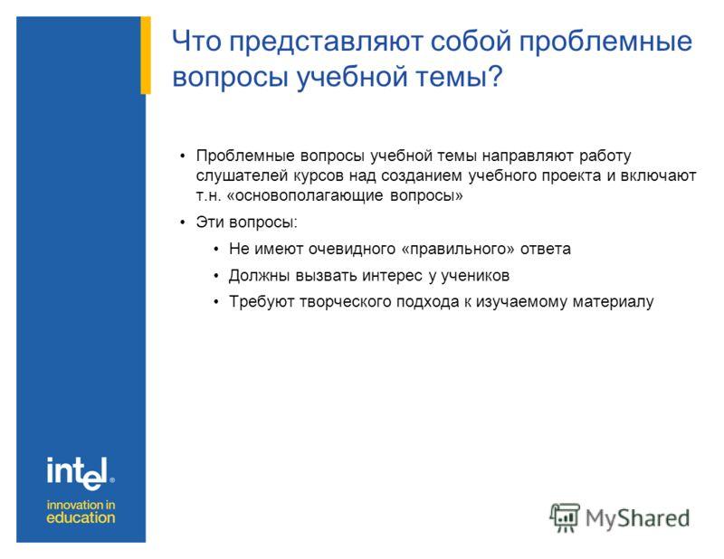 Что представляют собой проблемные вопросы учебной темы? Проблемные вопросы учебной темы направляют работу слушателей курсов над созданием учебного проекта и включают т.н. «основополагающие вопросы» Эти вопросы: Не имеют очевидного «правильного» ответ
